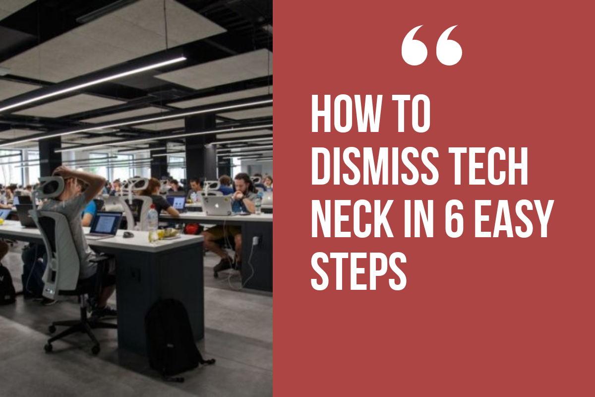 How To Dismiss Tech Neck in 6 Easy Steps